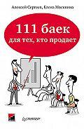 А. В. Сергеев -111 баек для тех, кто продает