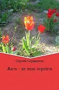 Сергей Серванкос -Жить – не поле перейти. Сборник