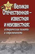 Коллектив Авторов - Великая Отечественная – известная и неизвестная: историческая память и современность