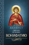 Сборник -Акафист святому мученику Вонифатию