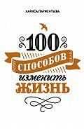 Лариса Парфентьева -100 способов изменить жизнь. Часть 1