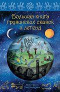 Мака Микеладзе - Большая книга грузинских сказок и легенд