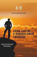Александр Евстегнеев -Семь шагов к финансовой свободе