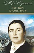 Мариам Ибрагимовна Ибрагимова -Мы – дети планеты Земля (историко-публицистические исследования)