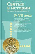 Ольга Клюкина - Святые в истории. Жития святых в новом формате. IV–VII века