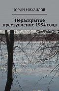 Юрий Михайлов -Нераскрытое преступление 1984 года