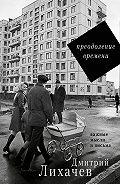 Дмитрий Лихачев - Преодоление времени. Важные мысли и письма (сборник)
