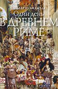 Альберто Анджела - Один день в Древнем Риме. Повседневная жизнь, тайны и курьезы