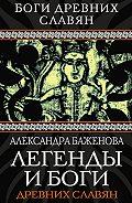 Александра Баженова - Легенды и боги древних славян