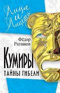 Федор Раззаков - Кумиры. Тайны гибели