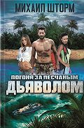 Михаил Шторм - Погоня за песчаным дьяволом