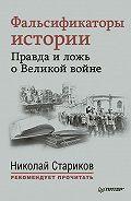 Николай Стариков -Фальсификаторы истории. Правда иложь оВеликой войне (сборник)