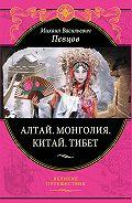Михаил Певцов - Алтай. Монголия. Китай. Тибет. Путешествия в Центральной Азии