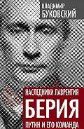 Владимир Буковский - Наследники Лаврентия Берия. Путин и его команда