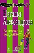 Наталья Александрова - Карамельные неприятности