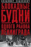 Владимир Ходанович - Блокадные будни одного района Ленинграда