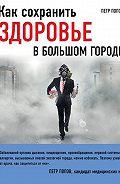 Петр Попов - Как сохранить здоровье в большом городе