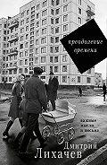 Дмитрий Лихачев -Преодоление времени. Важные мысли и письма (сборник)