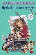 Дарья Донцова - Добрые книги для детей и взрослых. Правдивые сказки про собак (сборник)