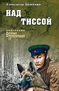 Александр Авдеенко -Над Тиссой (сборник)