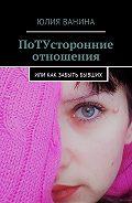 Юлия Ванина -ПоТУсторонние отношения. Или как забыть бывших