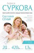 Лариса Суркова -Счастливая семья. Записки о воспитании и работе над собой (сборник)