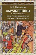 Елена Калмыкова - Образы войны в исторических представлениях англичан позднего Средневековья