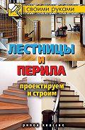 Галина Серикова - Лестницы и перила. Проектируем и строим