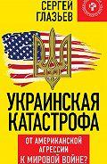 Сергей Глазьев -Украинская катастрофа. От американской агрессии к мировой войне?