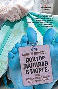 Андрей Шляхов -Доктор Данилов в морге, или Невероятные будни патологоанатома