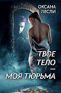 Оксана Лесли - Твое тело – моя тюрьма