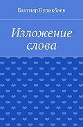 Бахтияр Курикбаев -Изложение слова. Малые художественные произведения