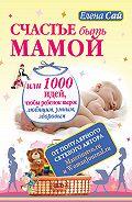 Елена Сай -Счастье быть мамой, или 1000 идей, чтобы ребенок вырос любящим, умным, здоровым
