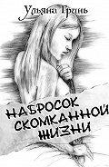Ульяна Гринь -Набросок скомканной жизни