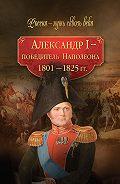 Коллектив Авторов -Александр I – победитель Наполеона. 1801–1825 гг.