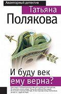 Татьяна Полякова - И буду век ему верна?