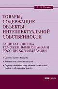 Елена Николаевна Панова -Товары, содержащие объекты интеллектуальной собственности: защита и оценка таможенными органами Российской Федерации