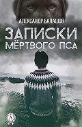 Александр Балашов -Записки мёртвого пса