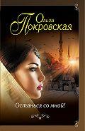 Ольга Владимировна Покровская -Останься со мной!