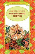 Андрей Платонов -Неизвестный цветок (сборник)