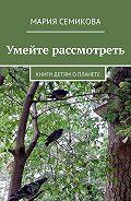 Мария Семикова -Умейте рассмотреть. Книги детям о планете