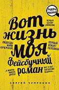 Сергей Чупринин - Вот жизнь моя. Фейсбучный роман