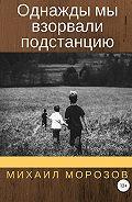Михаил Морозов -Однажды мы взорвали подстанцию