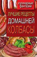 Ирина Зайцева - Лучшие рецепты домашней колбасы