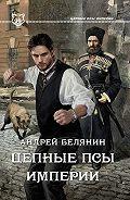 Андрей Белянин - Цепные псы Империи