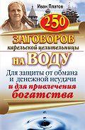 Иван Платов - 250 заговоров карельской целительницы на воду. Для защиты от обмана и денежной неудачи и для привлечения богатства