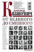 Александр Казакевич -От великого до смешного. Совершенно эмоциональные и абсолютно пристрастные портреты знаменитых людей