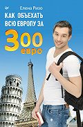 Елена Ризо - Как объехать всю Европу за 300 евро