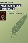Кондратий Биркин - Кардинал Ришелье. Людовик XIII