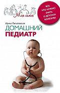 Ирина Пигулевская -Домашний педиатр. Все, что нужно знать о детских болезнях
